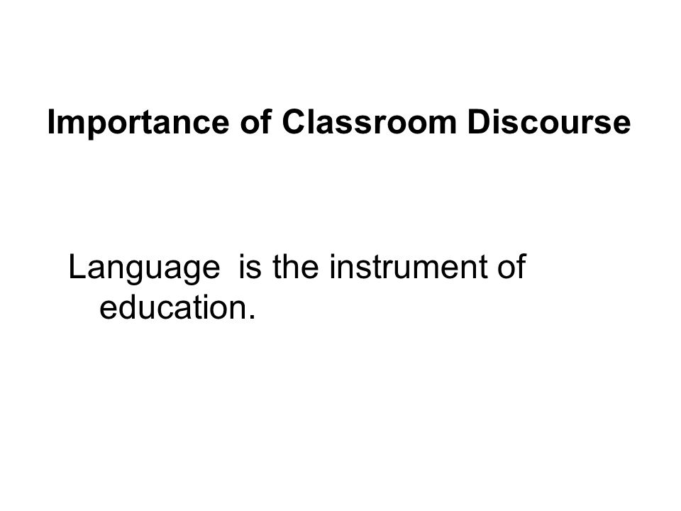 Language is the instrument of education. Importance of Classroom Discourse