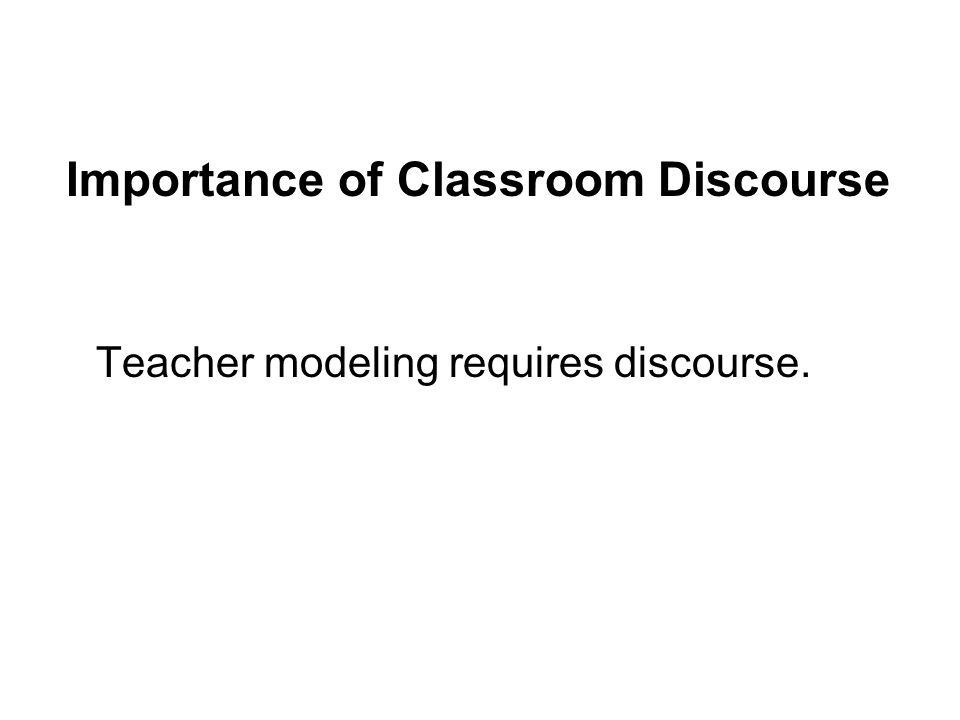 Teacher modeling requires discourse. Importance of Classroom Discourse