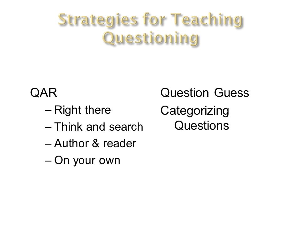 QAR –Right there –Think and search –Author & reader –On your own Question Guess Categorizing Questions