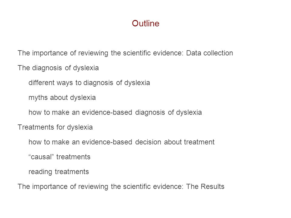 Outline The importance of reviewing the scientific evidence: Data collection The diagnosis of dyslexia different ways to diagnosis of dyslexia myths a