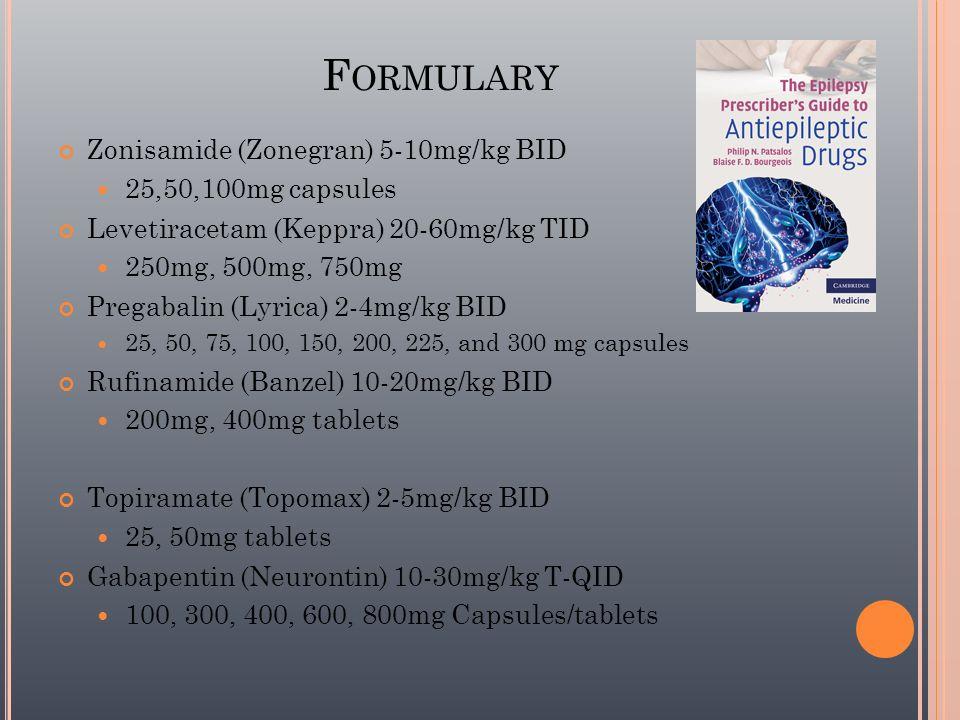 F ORMULARY Zonisamide (Zonegran) 5-10mg/kg BID 25,50,100mg capsules Levetiracetam (Keppra) 20-60mg/kg TID 250mg, 500mg, 750mg Pregabalin (Lyrica) 2-4m
