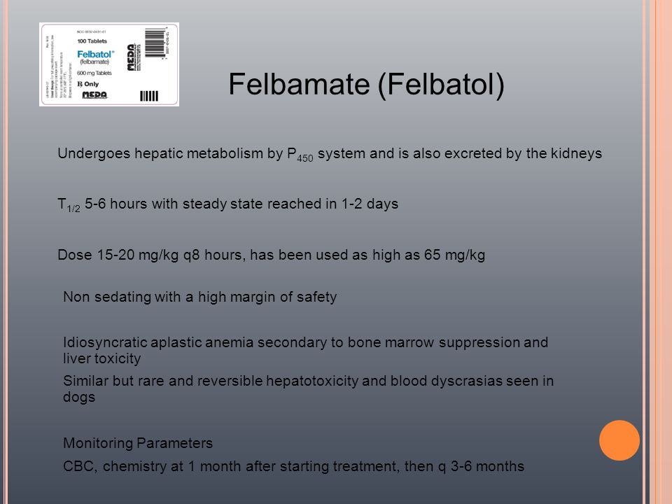 Felbamate (Felbatol) Undergoes hepatic metabolism by P 450 system and is also excreted by the kidneys T 1/2 5-6 hours with steady state reached in 1-2