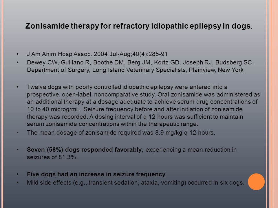 Zonisamide therapy for refractory idiopathic epilepsy in dogs. J Am Anim Hosp Assoc. 2004 Jul-Aug;40(4):285-91 Dewey CW, Guiliano R, Boothe DM, Berg J