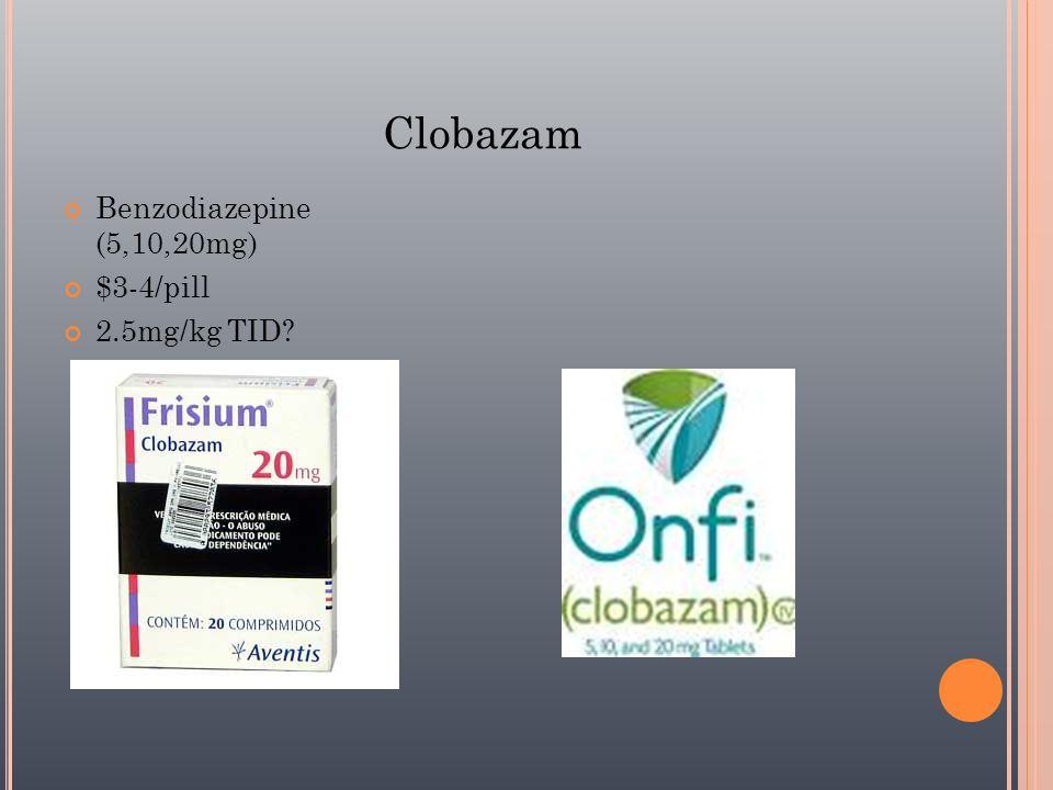 Clobazam Benzodiazepine (5,10,20mg) $3-4/pill 2.5mg/kg TID?