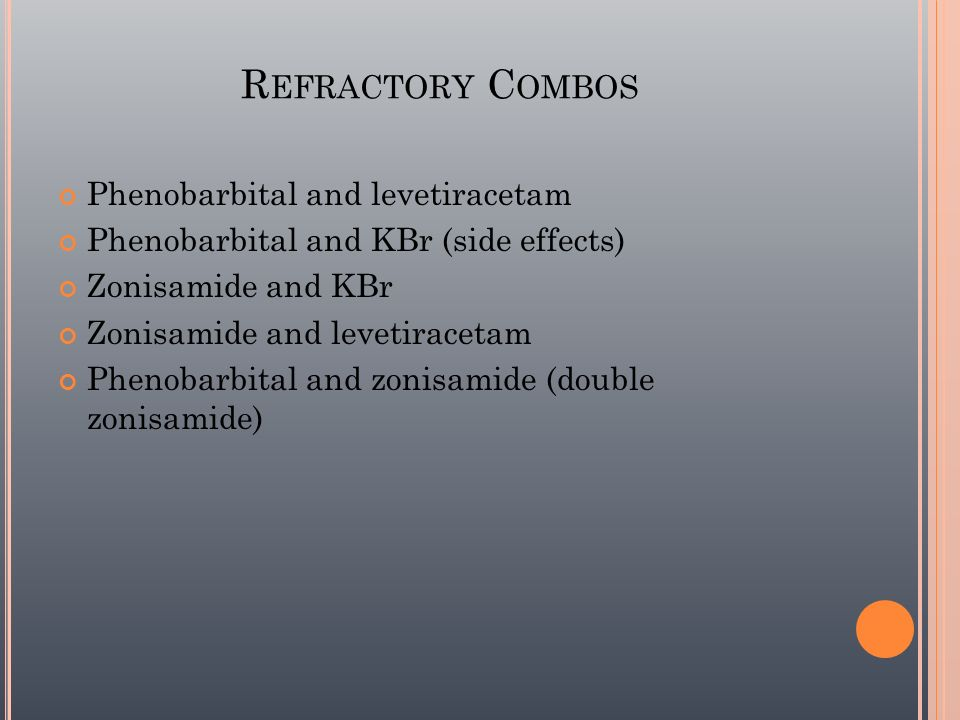 R EFRACTORY C OMBOS Phenobarbital and levetiracetam Phenobarbital and KBr (side effects) Zonisamide and KBr Zonisamide and levetiracetam Phenobarbital