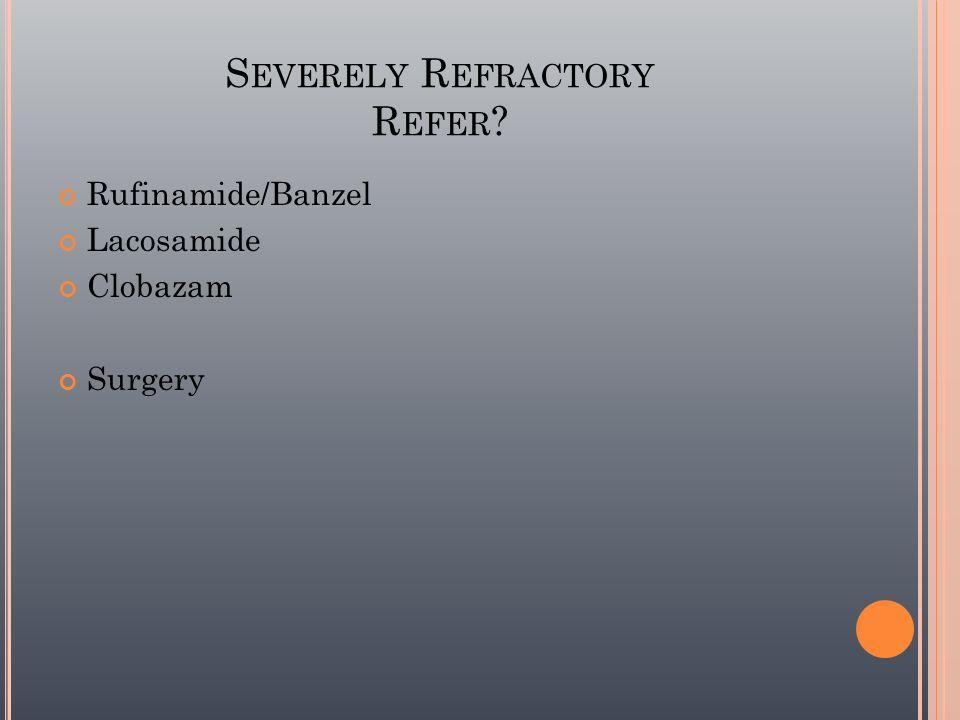 S EVERELY R EFRACTORY R EFER ? Rufinamide/Banzel Lacosamide Clobazam Surgery