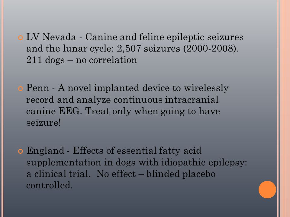 LV Nevada - Canine and feline epileptic seizures and the lunar cycle: 2,507 seizures (2000-2008). 211 dogs – no correlation Penn - A novel implanted d