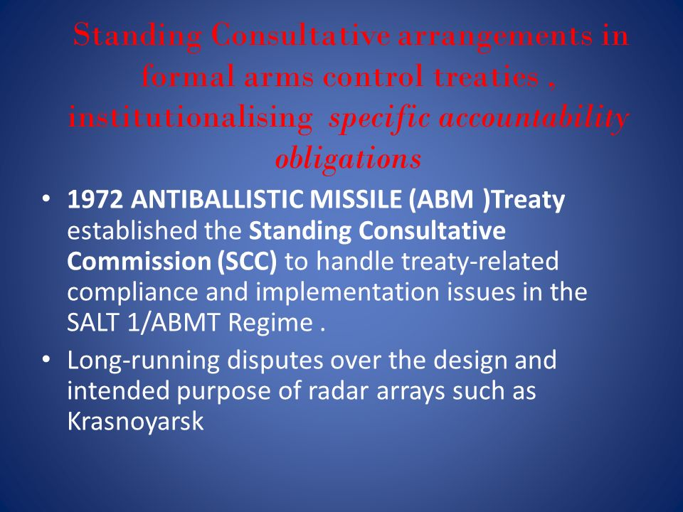 Standing Consultative arrangements in formal arms control treaties, institutionalising specific accountability obligations 1972 ANTIBALLISTIC MISSILE