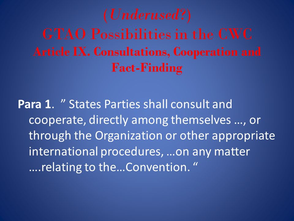 (Underused?) GTAO Possibilities in the CWC Article IX. Consultations, Cooperation and Fact-Finding Para 1. States Parties shall consult and cooperate,