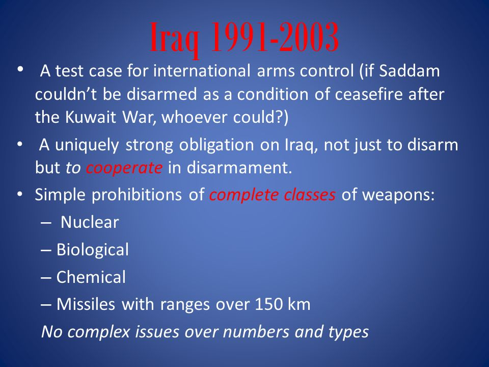 Iraq 1991-2003 A test case for international arms control (if Saddam couldnt be disarmed as a condition of ceasefire after the Kuwait War, whoever cou