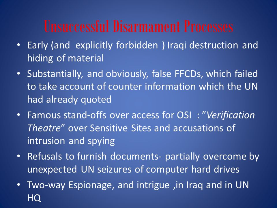 Unsuccessful Disarmament Processes Early (and explicitly forbidden ) Iraqi destruction and hiding of material Substantially, and obviously, false FFCD