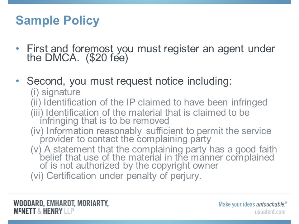 Sample Policy First and foremost you must register an agent under the DMCA. ($20 fee) Second, you must request notice including: (i) signature (ii) Id