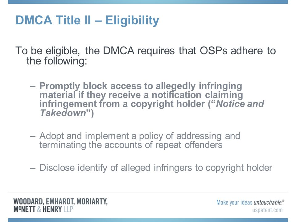 DMCA Title II – Eligibility To be eligible, the DMCA requires that OSPs adhere to the following: –Promptly block access to allegedly infringing material if they receive a notification claiming infringement from a copyright holder (Notice and Takedown) –Adopt and implement a policy of addressing and terminating the accounts of repeat offenders –Disclose identify of alleged infringers to copyright holder