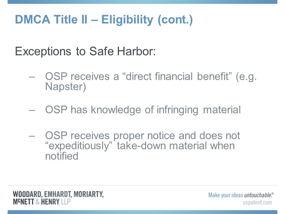 DMCA Title II – Eligibility (cont.) Exceptions to Safe Harbor: –OSP receives a direct financial benefit (e.g. Napster) –OSP has knowledge of infringin