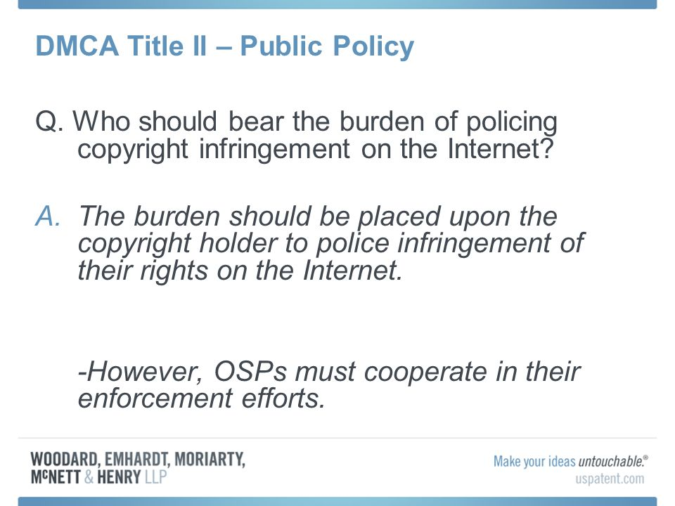 DMCA Title II – Public Policy Q. Who should bear the burden of policing copyright infringement on the Internet? A.The burden should be placed upon the