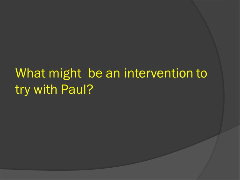 What might be an intervention to try with Paul?