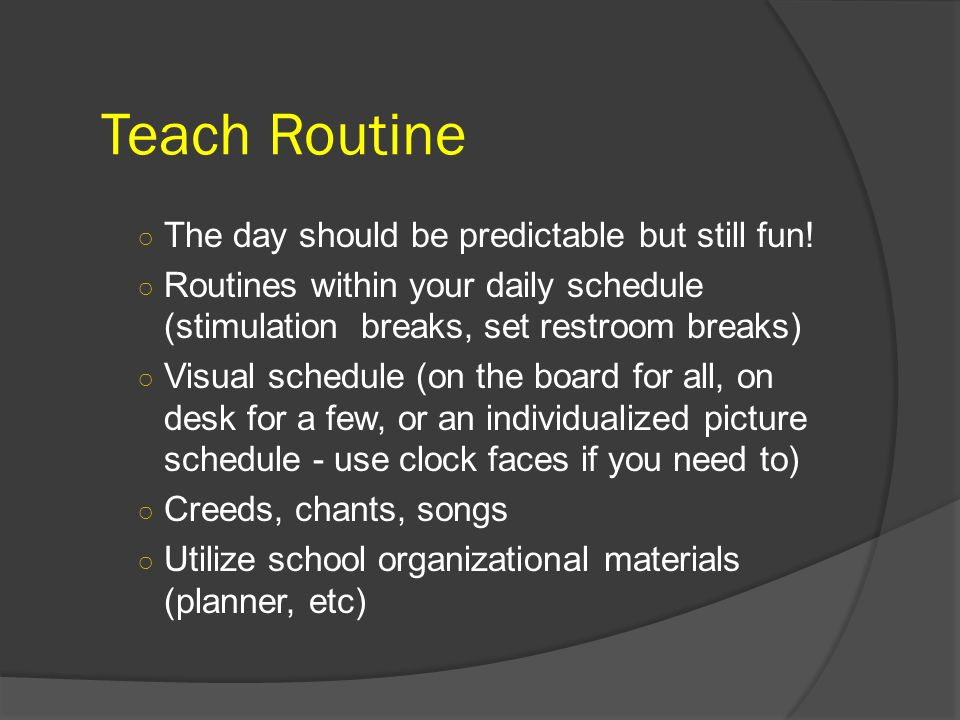 Teach Routine The day should be predictable but still fun! Routines within your daily schedule (stimulation breaks, set restroom breaks) Visual schedu