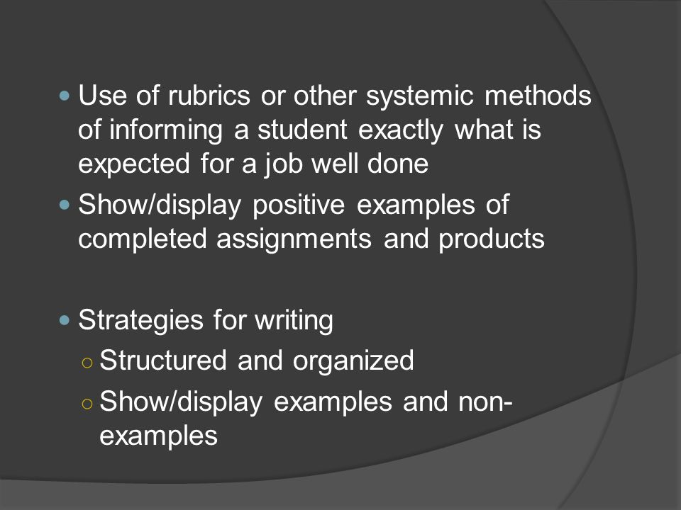Use of rubrics or other systemic methods of informing a student exactly what is expected for a job well done Show/display positive examples of complet