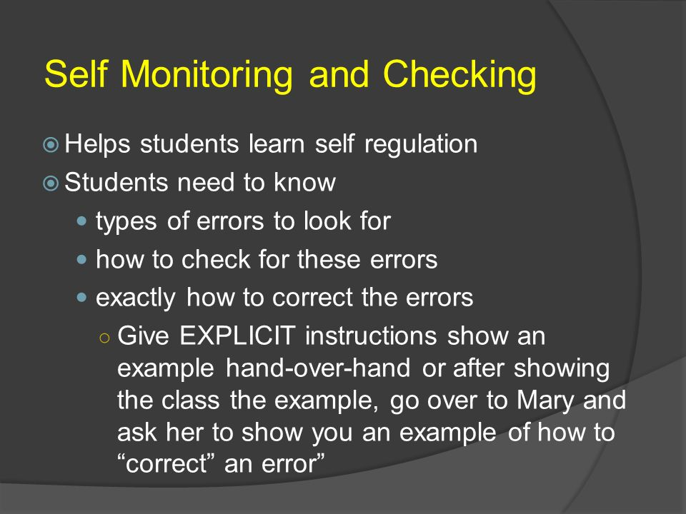 Self Monitoring and Checking Helps students learn self regulation Students need to know types of errors to look for how to check for these errors exac