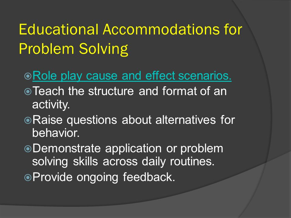 Educational Accommodations for Problem Solving Role play cause and effect scenarios. Teach the structure and format of an activity. Raise questions ab