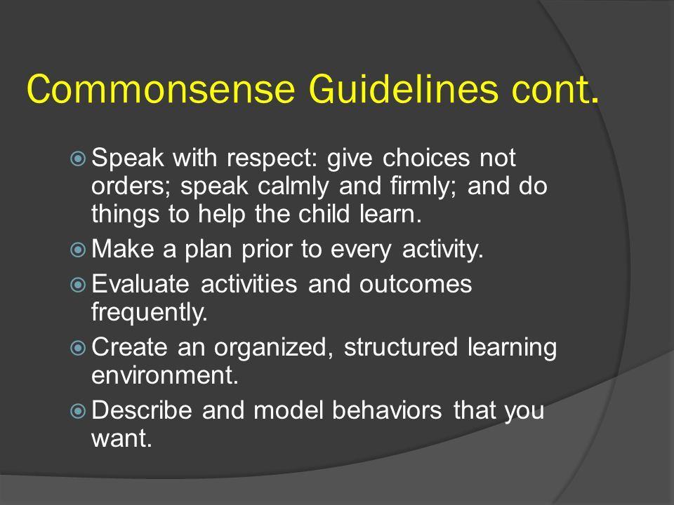 Commonsense Guidelines cont. Speak with respect: give choices not orders; speak calmly and firmly; and do things to help the child learn. Make a plan