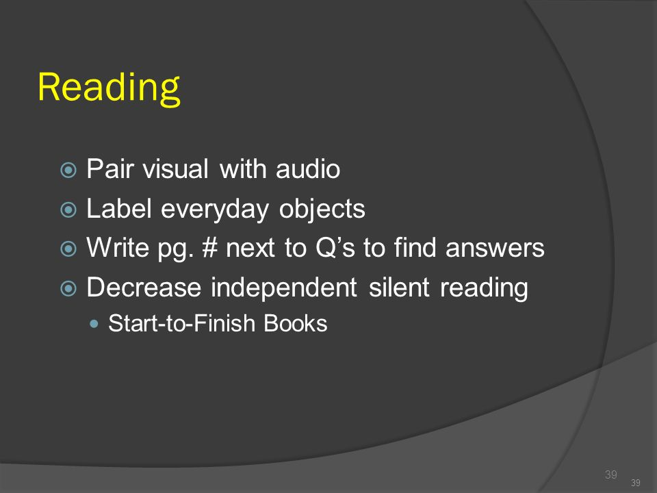 Reading 39 Pair visual with audio Label everyday objects Write pg. # next to Qs to find answers Decrease independent silent reading Start-to-Finish Bo