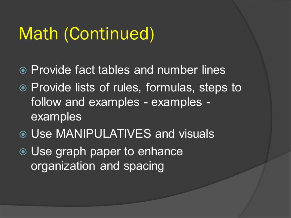 Math (Continued) Provide fact tables and number lines Provide lists of rules, formulas, steps to follow and examples - examples - examples Use MANIPUL