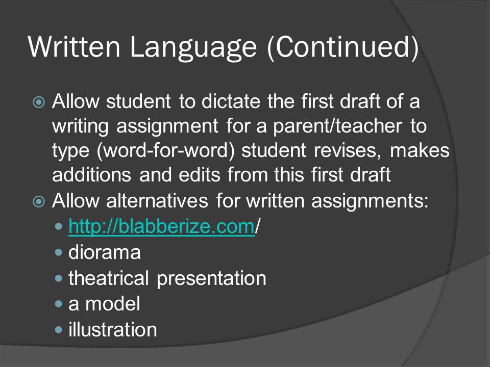 Written Language (Continued) Allow student to dictate the first draft of a writing assignment for a parent/teacher to type (word-for-word) student rev