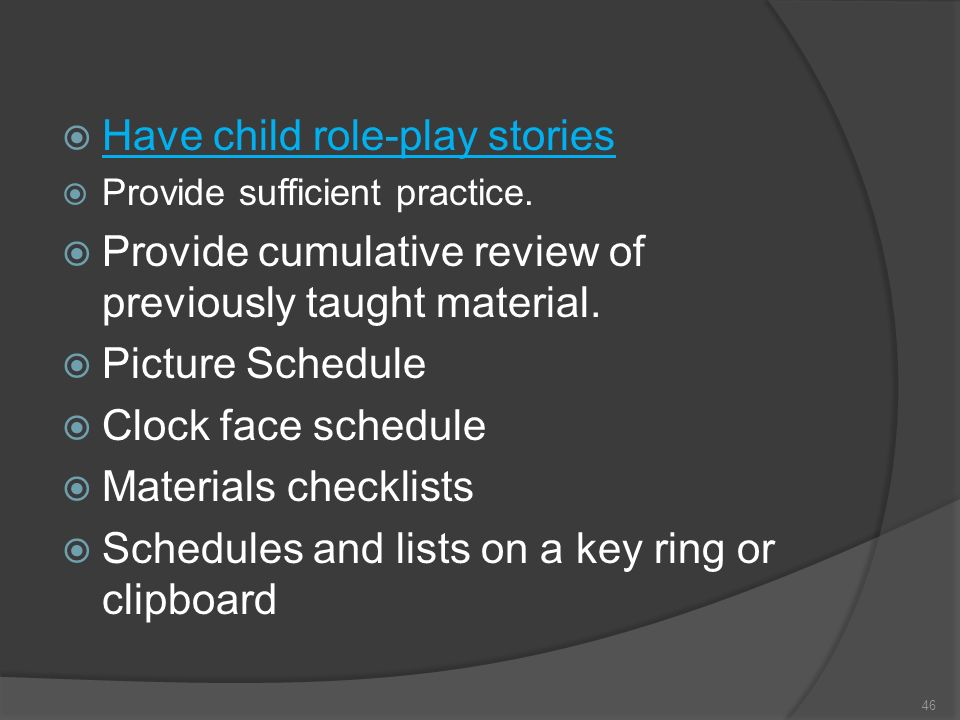 Have child role-play stories Provide sufficient practice. Provide cumulative review of previously taught material. Picture Schedule Clock face schedul
