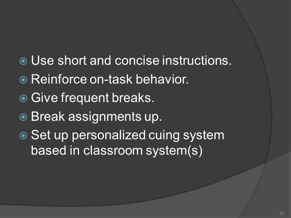 Use short and concise instructions. Reinforce on-task behavior. Give frequent breaks. Break assignments up. Set up personalized cuing system based in