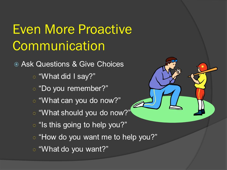 Even More Proactive Communication Ask Questions & Give Choices What did I say? Do you remember? What can you do now? What should you do now? Is this g