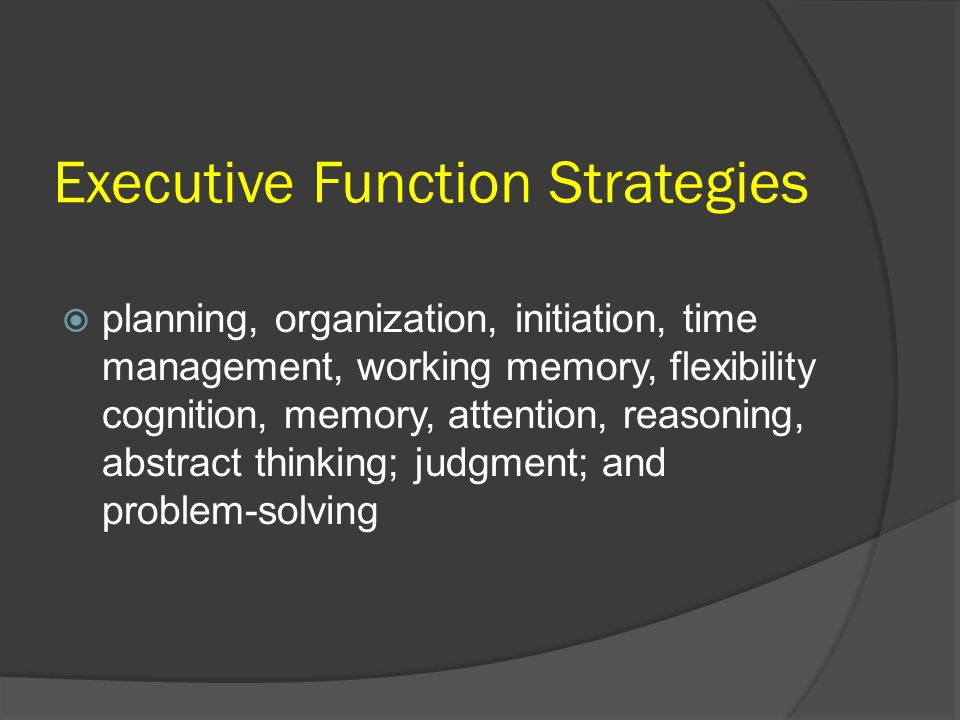 Executive Function Strategies planning, organization, initiation, time management, working memory, flexibility cognition, memory, attention, reasoning
