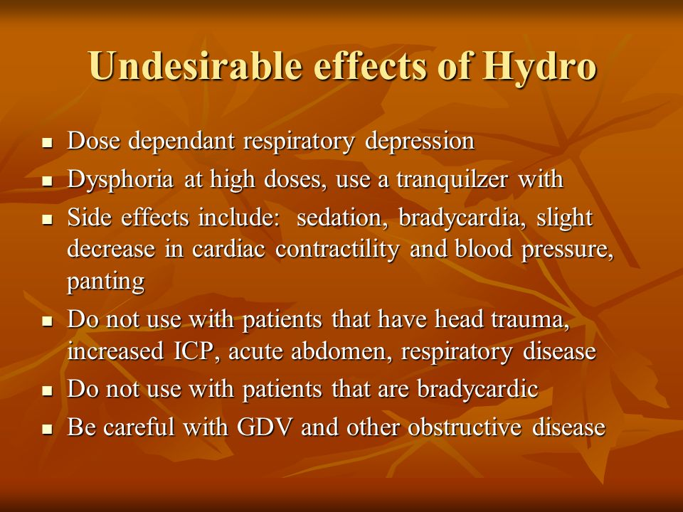 Undesirable effects of Hydro Dose dependant respiratory depression Dose dependant respiratory depression Dysphoria at high doses, use a tranquilzer wi