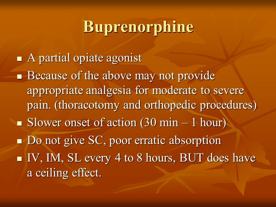 Buprenorphine Effects Incompatible with diazepam Incompatible with diazepam Side effects include decrease blood pressure, HR, and rarely respiratory rate Side effects include decrease blood pressure, HR, and rarely respiratory rate Highly plasma protein bound (not albumin) Highly plasma protein bound (not albumin) Crosses the placenta Crosses the placenta Dogs 0.005 – 0.02 mg/kg Dogs 0.005 – 0.02 mg/kg Cats 0.005 – 0.01 mg/kg Cats 0.005 – 0.01 mg/kg