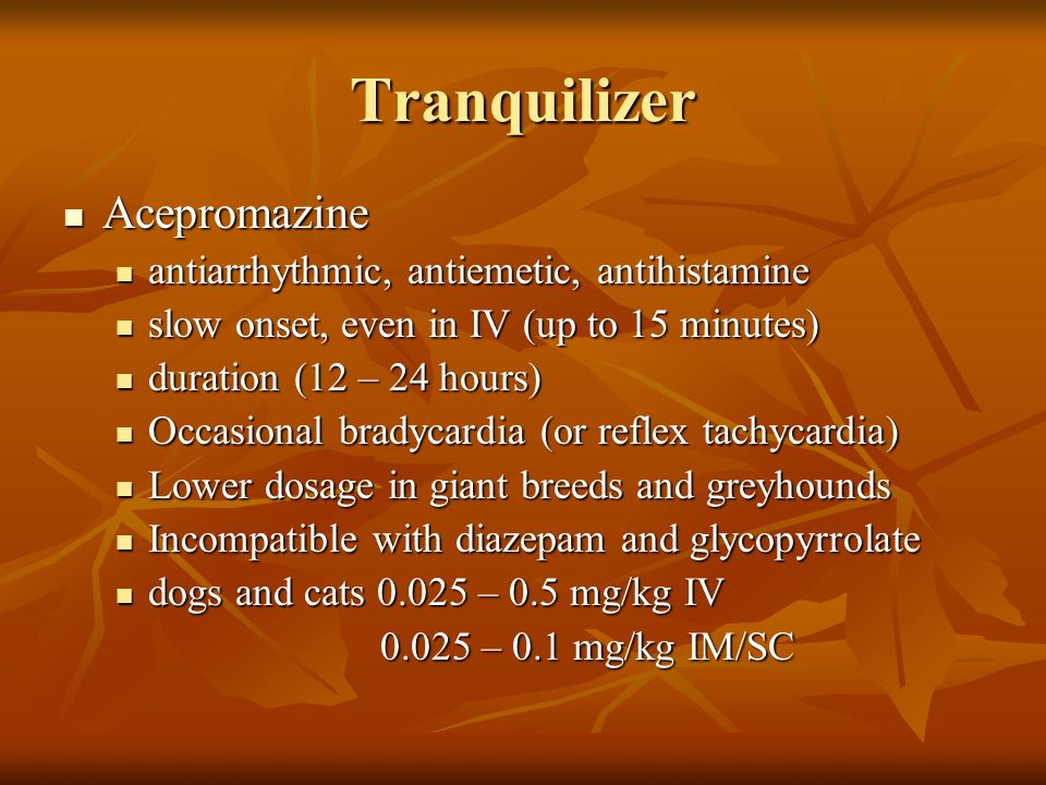 Tranquilizer Acepromazine Acepromazine antiarrhythmic, antiemetic, antihistamine antiarrhythmic, antiemetic, antihistamine slow onset, even in IV (up
