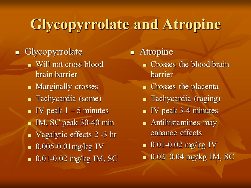 Glycopyrrolate and Atropine Glycopyrrolate Glycopyrrolate Will not cross blood brain barrier Will not cross blood brain barrier Marginally crosses Mar