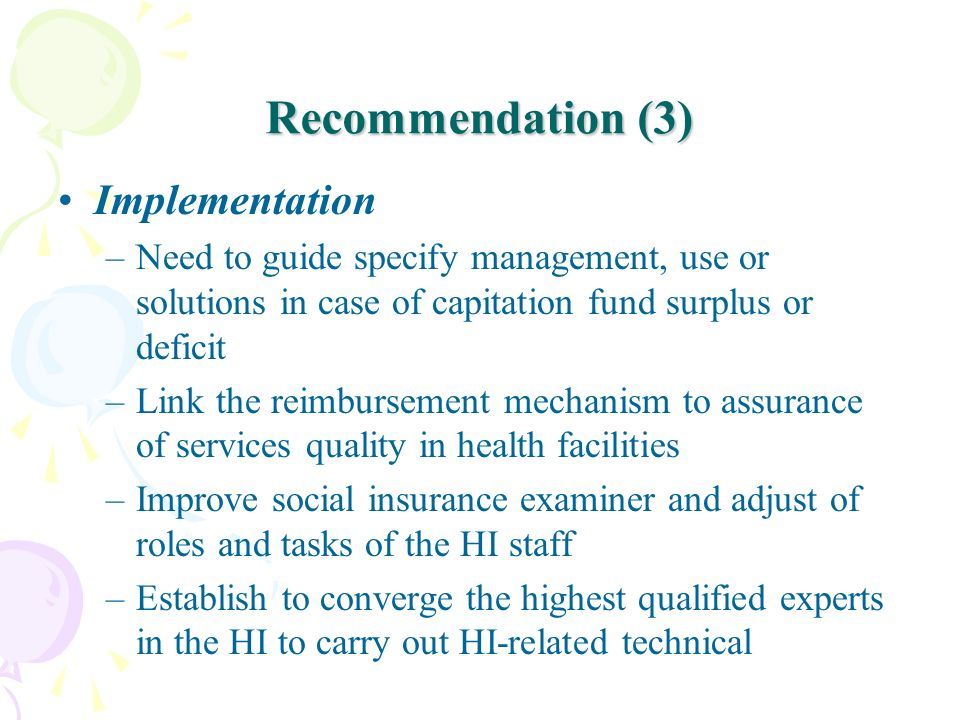 Recommendation (3) Implementation –Need to guide specify management, use or solutions in case of capitation fund surplus or deficit –Link the reimburs