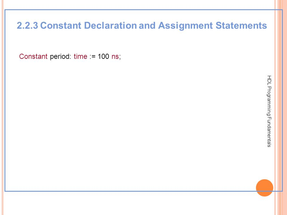 HDL Programming Fundamentals 2.2.3 Constant Declaration and Assignment Statements Constant period: time := 100 ns;