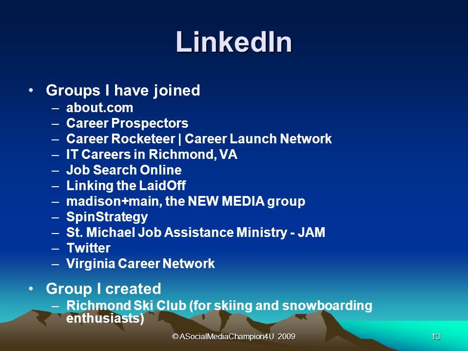 © ASocialMediaChampion4U LinkedIn Groups I have joined –about.com –Career Prospectors –Career Rocketeer | Career Launch Network –IT Careers in Richmond, VA –Job Search Online –Linking the LaidOff –madison+main, the NEW MEDIA group –SpinStrategy –St.