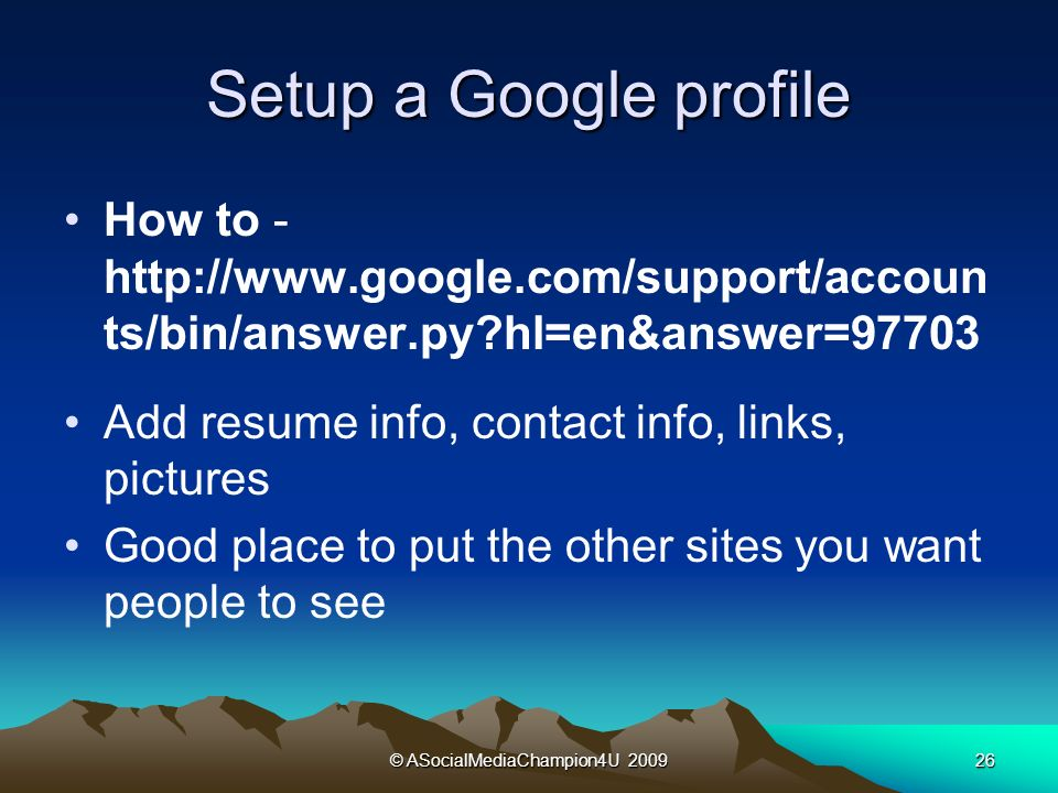 © ASocialMediaChampion4U Setup a Google profile How to -   ts/bin/answer.py hl=en&answer=97703 Add resume info, contact info, links, pictures Good place to put the other sites you want people to see