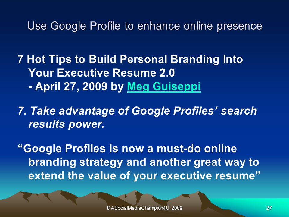 © ASocialMediaChampion4U Use Google Profile to enhance online presence 7 Hot Tips to Build Personal Branding Into Your Executive Resume April 27, 2009 by Meg GuiseppiMeg Guiseppi 7.