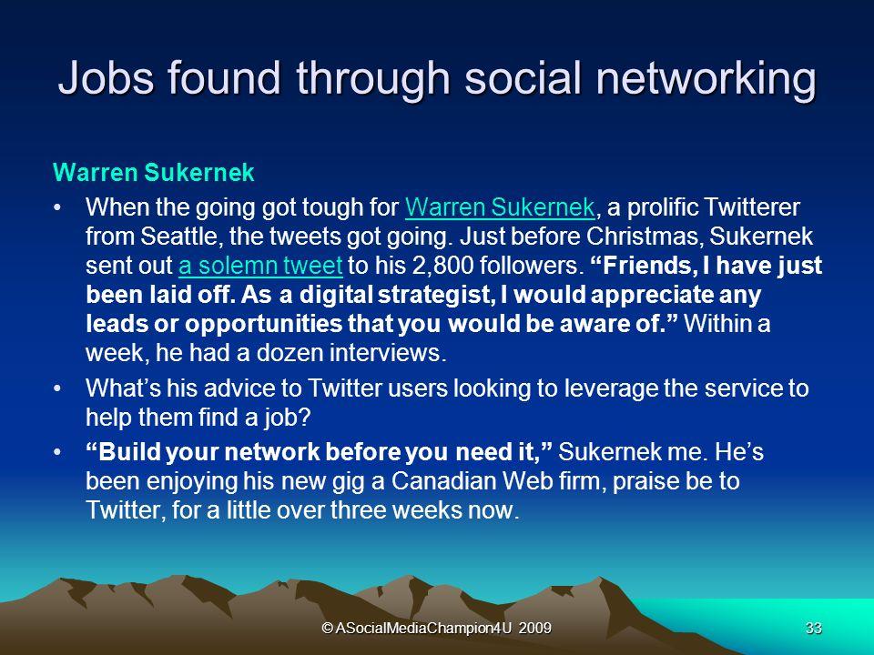 © ASocialMediaChampion4U 200933 Jobs found through social networking Warren Sukernek When the going got tough for Warren Sukernek, a prolific Twitterer from Seattle, the tweets got going.