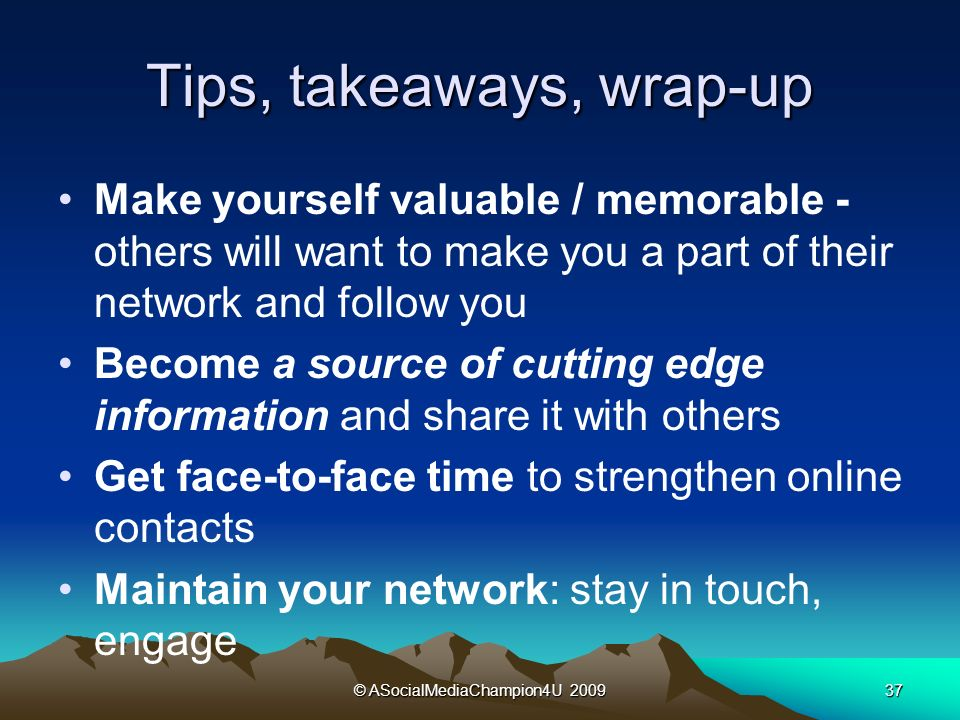 © ASocialMediaChampion4U Tips, takeaways, wrap-up Make yourself valuable / memorable - others will want to make you a part of their network and follow you Become a source of cutting edge information and share it with others Get face-to-face time to strengthen online contacts Maintain your network: stay in touch, engage