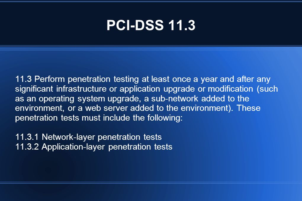 PCI-DSS 11.3 11.3 Perform penetration testing at least once a year and after any significant infrastructure or application upgrade or modification (su