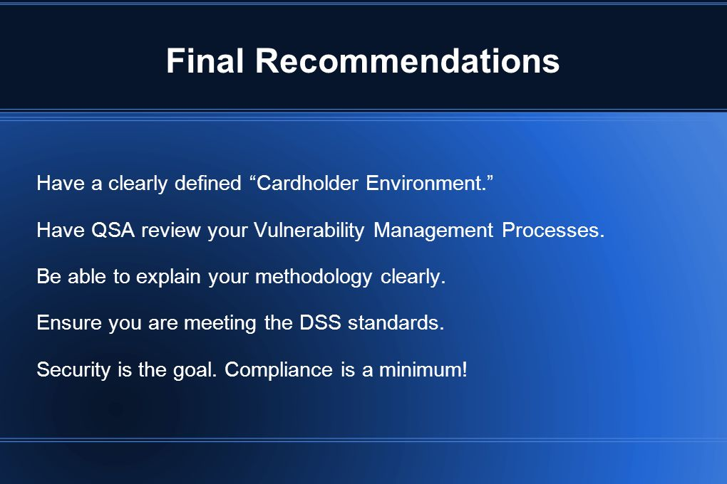 Final Recommendations Have a clearly defined Cardholder Environment. Have QSA review your Vulnerability Management Processes. Be able to explain your