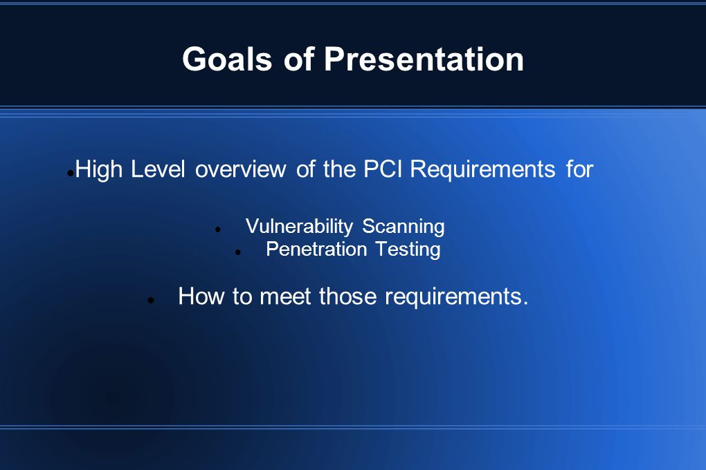Goals of Presentation High Level overview of the PCI Requirements for Vulnerability Scanning Penetration Testing How to meet those requirements.