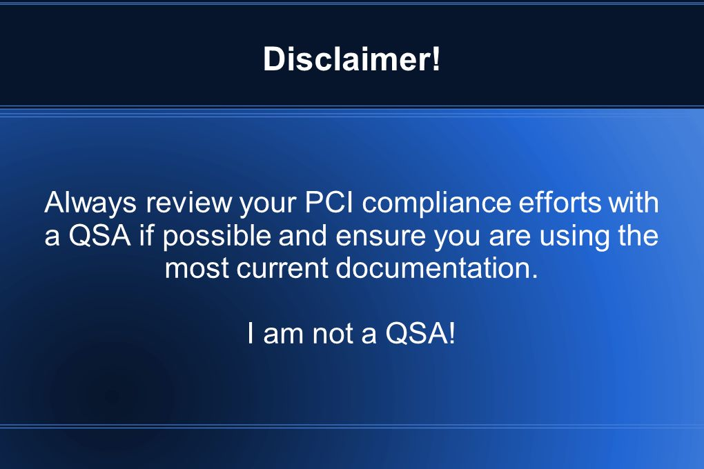 Disclaimer! Always review your PCI compliance efforts with a QSA if possible and ensure you are using the most current documentation. I am not a QSA!