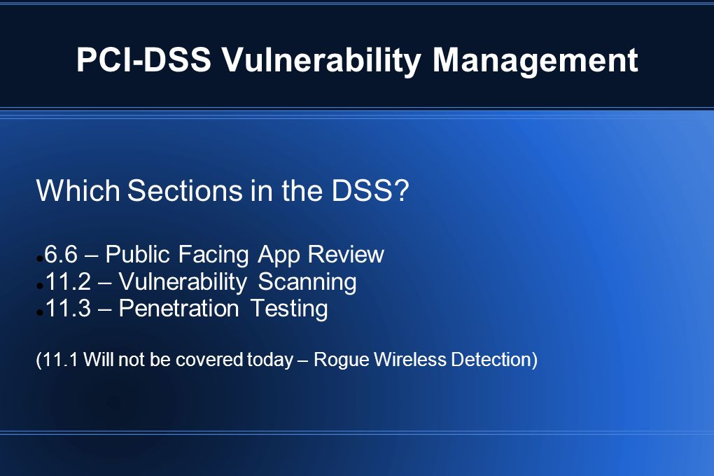 PCI-DSS Vulnerability Management Which Sections in the DSS? 6.6 – Public Facing App Review 11.2 – Vulnerability Scanning 11.3 – Penetration Testing (1