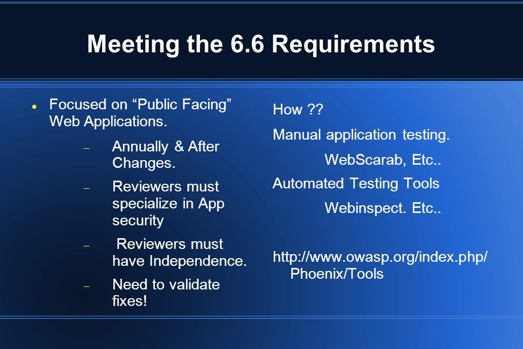 Meeting the 6.6 Requirements Focused on Public Facing Web Applications. Annually & After Changes. Reviewers must specialize in App security Reviewers