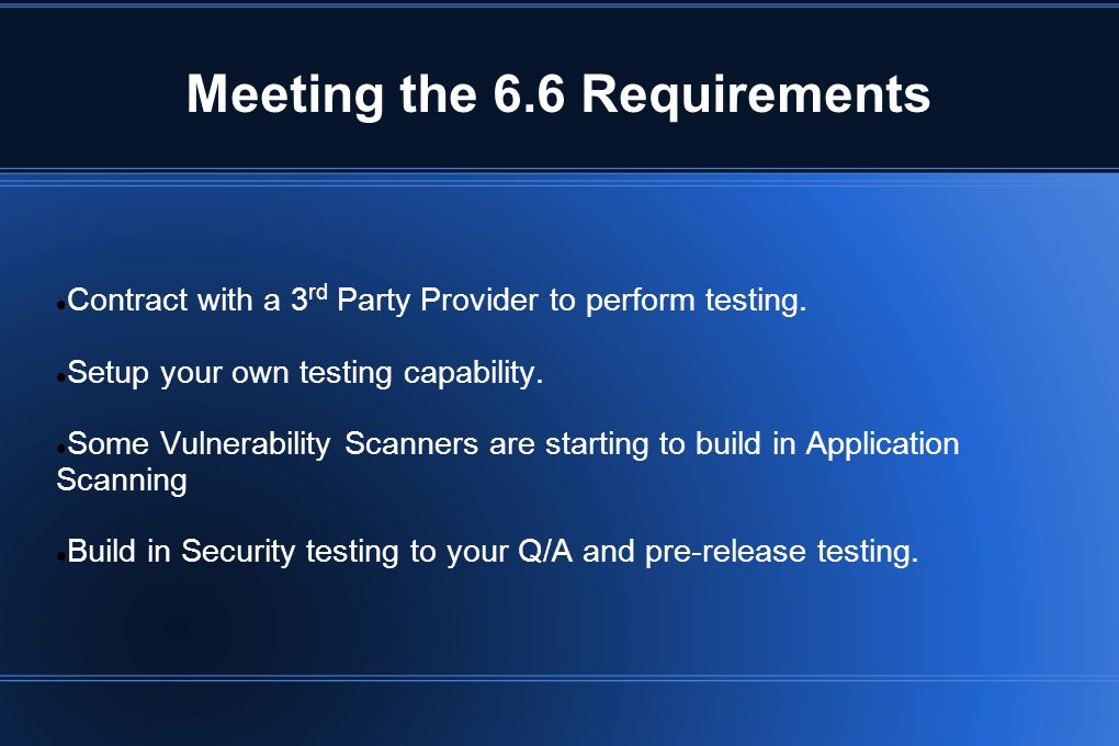 Meeting the 6.6 Requirements Contract with a 3 rd Party Provider to perform testing. Setup your own testing capability. Some Vulnerability Scanners ar